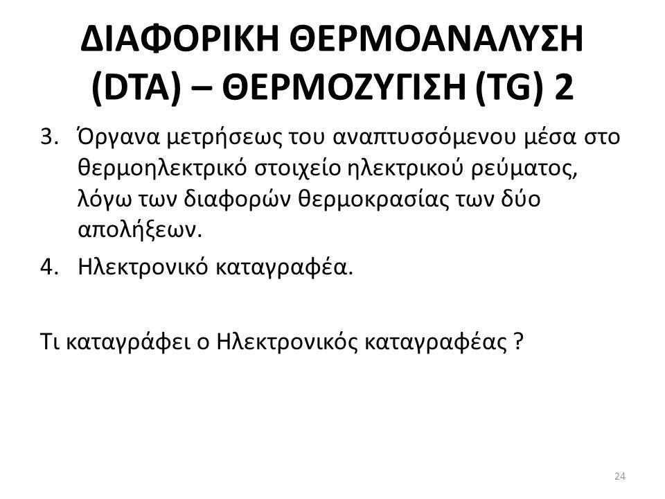 ΔΙΑΦΟΡΙΚΗ ΘΕΡΜΟΑΝΑΛΥΣΗ (DTA) – ΘΕΡΜΟΖΥΓΙΣΗ (TG) 2 3.Όργανα μετρήσεως του αναπτυσσόμενου μέσα στο θερμοηλεκτρικό στοιχείο ηλεκτρικού ρεύματος, λόγω των διαφορών θερμοκρασίας των δύο απολήξεων.