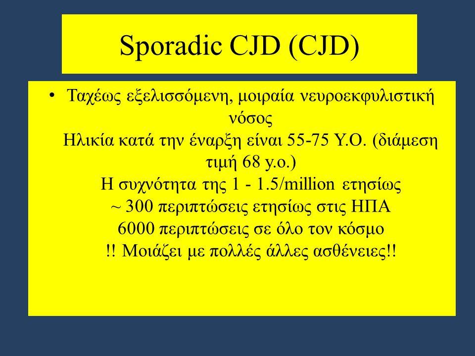 Sporadic CJD (CJD) Ταχέως εξελισσόμενη, μοιραία νευροεκφυλιστική νόσος Ηλικία κατά την έναρξη είναι 55-75 Υ.Ο.