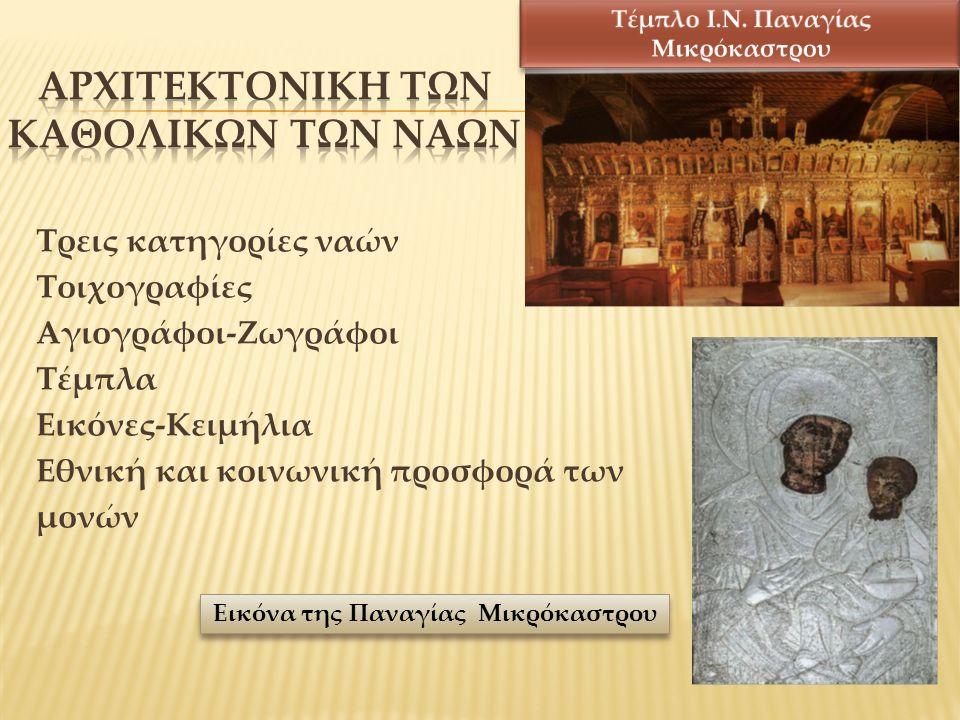 Τρεις κατηγορίες ναών Τοιχογραφίες Αγιογράφοι-Ζωγράφοι Τέμπλα Εικόνες-Κειμήλια Εθνική και κοινωνική προσφορά των μονών Εικόνα της Παναγίας Μικρόκαστρου