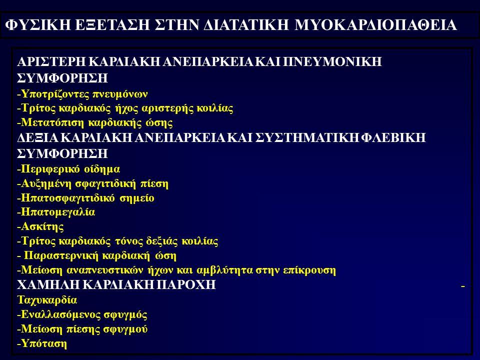 ΦΥΣΙΚΗ ΕΞΕΤΑΣΗ ΣΤΗΝ ΔΙΑΤΑΤΙΚΗ ΜΥΟΚΑΡΔΙΟΠΑΘΕΙΑ ΑΡΙΣΤΕΡΗ ΚΑΡΔΙΑΚΗ ΑΝΕΠΑΡΚΕΙΑ ΚΑΙ ΠΝΕΥΜΟΝΙΚΗ ΣΥΜΦΟΡΗΣΗ -Υποτρίζοντες πνευμόνων -Τρίτος καρδιακός ήχος αριστερής κοιλίας -Μετατόπιση καρδιακής ώσης ΔΕΞΙΑ ΚΑΡΔΙΑΚΗ ΑΝΕΠΑΡΚΕΙΑ ΚΑΙ ΣΥΣΤΗΜΑΤΙΚΗ ΦΛΕΒΙΚΗ ΣΥΜΦΟΡΗΣΗ -Περιφερικό οίδημα -Αυξημένη σφαγιτιδική πίεση -Ηπατοσφαγιτιδικό σημείο -Ηπατομεγαλία -Ασκίτης -Τρίτος καρδιακός τόνος δεξιάς κοιλίας - Παραστερνική καρδιακή ώση -Μείωση αναπνευστικών ήχων και αμβλύτητα στην επίκρουση ΧΑΜΗΛΗ ΚΑΡΔΙΑΚΗ ΠΑΡΟΧΗ - Ταχυκαρδία -Εναλλασόμενος σφυγμός -Μείωση πίεσης σφυγμού -Υπόταση