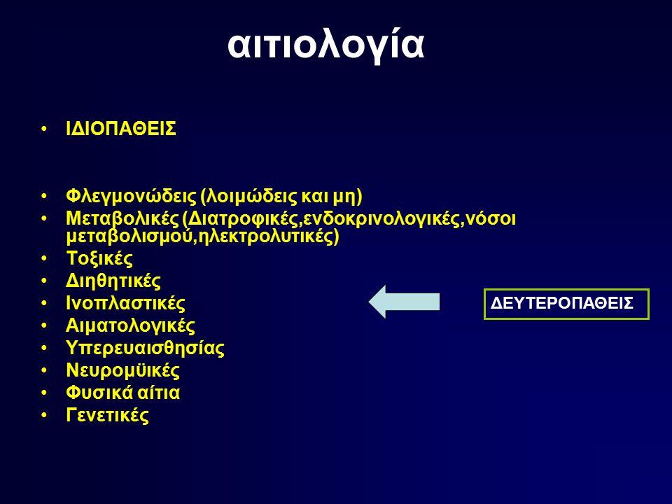 αιτιολογία ΙΔΙΟΠΑΘΕΙΣ Φλεγμονώδεις (λοιμώδεις και μη) Μεταβολικές (Διατροφικές,ενδοκρινολογικές,νόσοι μεταβολισμού,ηλεκτρολυτικές) Τοξικές Διηθητικές Ινοπλαστικές Αιματολογικές Υπερευαισθησίας Νευρομϋικές Φυσικά αίτια Γενετικές ΔΕΥΤΕΡΟΠΑΘΕΙΣ