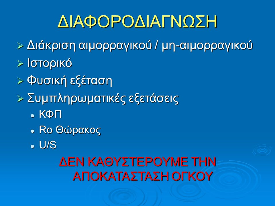 ΔΙΑΦΟΡΟΔΙΑΓΝΩΣΗ  Διάκριση αιμορραγικού / μη-αιμορραγικού  Ιστορικό  Φυσική εξέταση  Συμπληρωματικές εξετάσεις ΚΦΠ ΚΦΠ Rο Θώρακος Rο Θώρακος U/S U/S ΔΕΝ ΚΑΘΥΣΤΕΡΟΥΜΕ ΤΗΝ ΑΠΟΚΑΤΑΣΤΑΣΗ ΟΓΚΟΥ