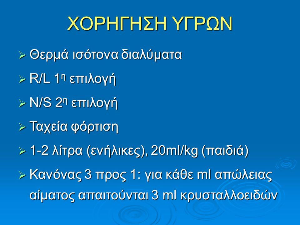 ΧΟΡΗΓΗΣΗ ΥΓΡΩΝ  Θερμά ισότονα διαλύματα  R/L 1 η επιλογή  Ν/S 2 η επιλογή  Ταχεία φόρτιση  1-2 λίτρα (ενήλικες), 20ml/kg (παιδιά)  Κανόνας 3 προς 1: για κάθε ml απώλειας αίματος απαιτούνται 3 ml κρυσταλλοειδών