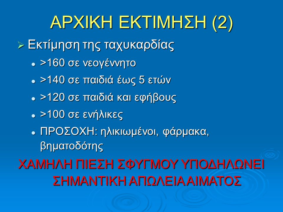 ΑΡΧΙΚΗ ΕΚΤΙΜΗΣΗ (2)  Εκτίμηση της ταχυκαρδίας >160 σε νεογέννητο >160 σε νεογέννητο >140 σε παιδιά έως 5 ετών >140 σε παιδιά έως 5 ετών >120 σε παιδιά και εφήβους >120 σε παιδιά και εφήβους >100 σε ενήλικες >100 σε ενήλικες ΠΡΟΣΟΧΗ: ηλικιωμένοι, φάρμακα, βηματοδότης ΠΡΟΣΟΧΗ: ηλικιωμένοι, φάρμακα, βηματοδότης ΧΑΜΗΛΗ ΠΙΕΣΗ ΣΦΥΓΜΟΥ ΥΠΟΔΗΛΩΝΕΙ ΣΗΜΑΝΤΙΚΗ ΑΠΩΛΕΙΑ ΑΙΜΑΤΟΣ