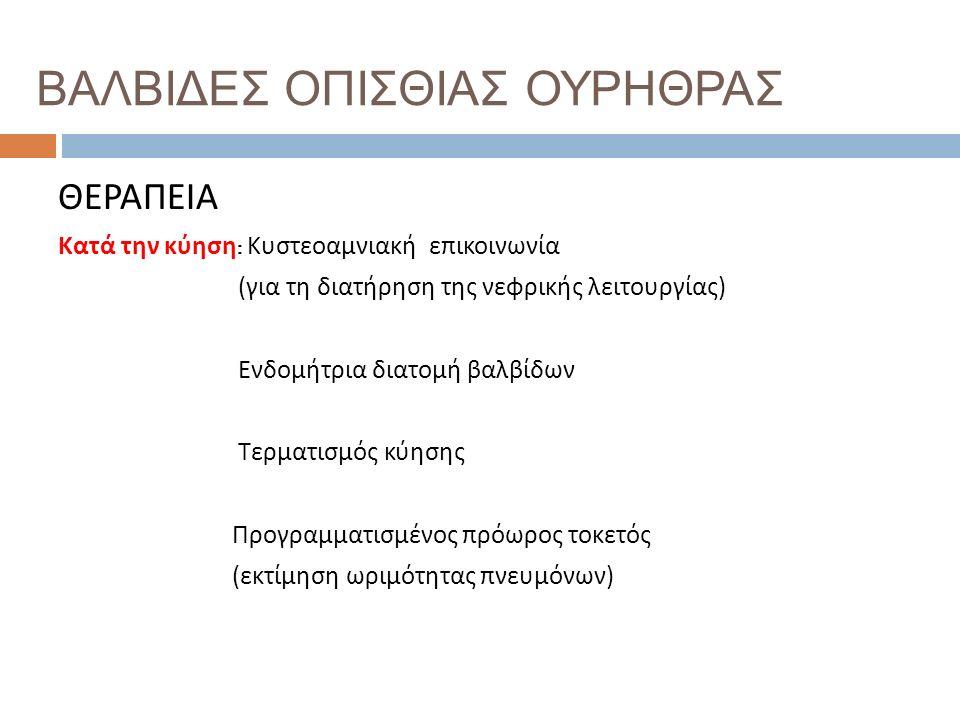 ΒΑΛΒΙΔΕΣ ΟΠΙΣΘΙΑΣ ΟΥΡΗΘΡΑΣ ΘΕΡΑΠΕΙΑ Κατά την κύηση : Κυστεοαμνιακή επικοινωνία ( για τη διατήρηση της νεφρικής λειτουργίας ) Ενδομήτρια διατομή βαλβίδων Τερματισμός κύησης Προγραμματισμένος πρόωρος τοκετός ( εκτίμηση ωριμότητας πνευμόνων )