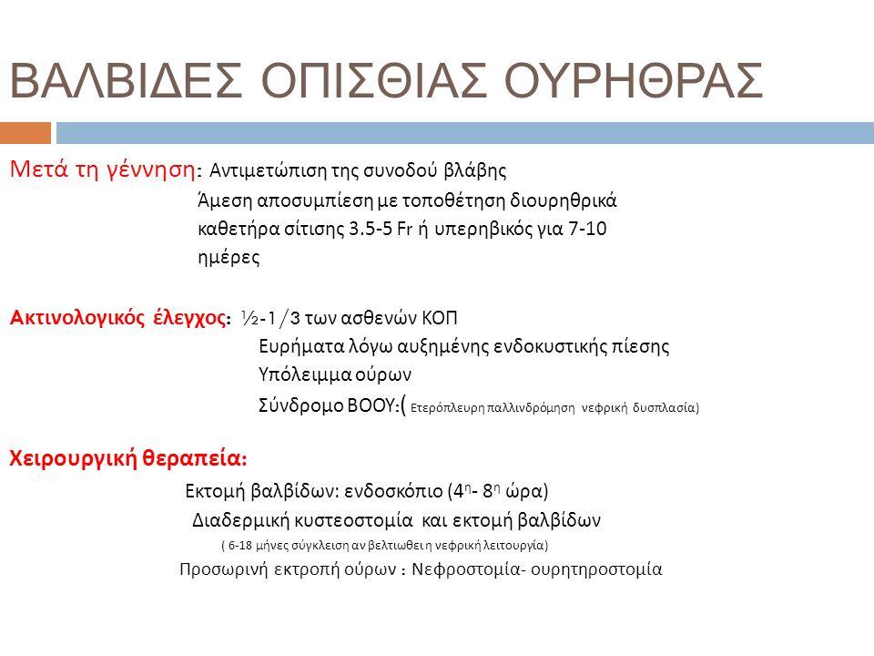 ΒΑΛΒΙΔΕΣ ΟΠΙΣΘΙΑΣ ΟΥΡΗΘΡΑΣ Μετά τη γέννηση : Αντιμετώπιση της συνοδού βλάβης Άμεση αποσυμπίεση με τοποθέτηση διουρηθρικά καθετήρα σίτισης 3.5-5 Fr ή υπερηβικός για 7-10 ημέρες A κτινολογικός έλεγχος : ½-1/3 των ασθενών ΚΟΠ Ευρήματα λόγω αυξημένης ενδοκυστικής πίεσης Υπόλειμμα ούρων Σύνδρομο ΒΟΟΥ : ( Ετερόπλευρη παλλινδρόμηση νεφρική δυσπλασία ) Χειρουργική θεραπεία : Εκτομή βαλβίδων: ενδοσκόπιο (4 η - 8 η ώρα ) Διαδερμική κυστεοστομία και εκτομή βαλβίδων ( 6-18 μήνες σύγκλειση αν βελτιωθει η νεφρική λειτουργία ) Προσωρινή εκτροπή ούρων : Νεφροστομία - ουρητηροστομία