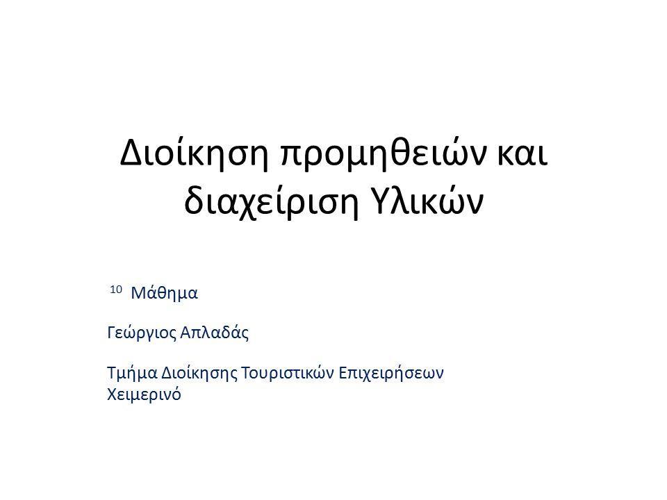 Διοίκηση προμηθειών και διαχείριση Υλικών 10 Μάθημα Γεώργιος Απλαδάς Τμήμα Διοίκησης Τουριστικών Επιχειρήσεων Χειμερινό