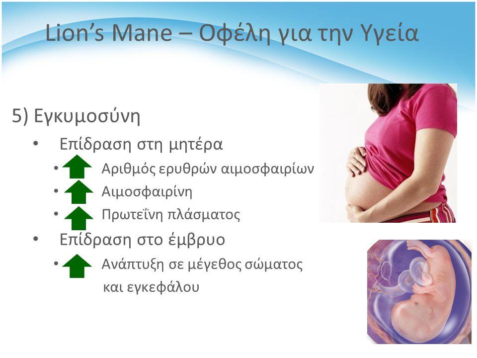 5) Εγκυμοσύνη Επίδραση στη μητέρα Αριθμός ερυθρών αιμοσφαιρίων Αιμoσφαιρίνη Πρωτεΐνη πλάσματος Επίδραση στο έμβρυο Ανάπτυξη σε μέγεθος σώματος και εγκεφάλου Lion's Mane – Οφέλη για την Υγεία