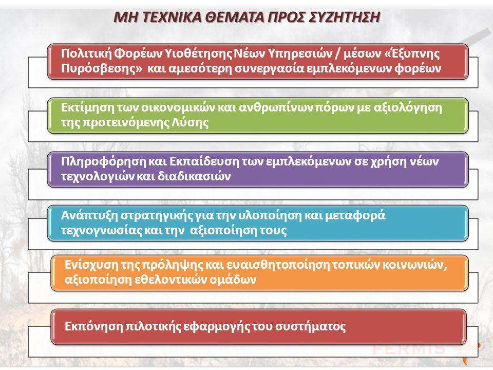 ΜΗ ΤΕΧΝΙΚΑ ΘΕΜΑΤΑ ΠΡΟΣ ΣΥΖΗΤΗΣΗ Πολιτική Φορέων Υιοθέτησης Νέων Υπηρεσιών / μέσων «Έξυπνης Πυρόσβεσης» και αμεσότερη συνεργασία εμπλεκόμενων φορέων Εκτίμηση των οικονομικών και ανθρωπίνων πόρων με αξιολόγηση της προτεινόμενης Λύσης Πληροφόρηση και Εκπαίδευση των εμπλεκόμενων σε χρήση νέων τεχνολογιών και διαδικασιών Ανάπτυξη στρατηγικής για την υλοποίηση και μεταφορά τεχνογνωσίας και την αξιοποίηση τους Ενίσχυση της πρόληψης και ευαισθητοποίηση τοπικών κοινωνιών, αξιοποίηση εθελοντικών ομάδων Εκπόνηση πιλοτικής εφαρμογής του συστήματος