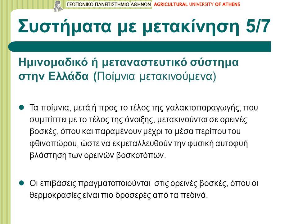 Συστήματα με μετακίνηση 5/7 Ημινομαδικό ή μεταναστευτικό σύστημα στην Ελλάδα (Ποίμνια μετακινούμενα) Τα ποίμνια, μετά ή προς το τέλος της γαλακτοπαραγωγής, που συμπίπτει με το τέλος της άνοιξης, μετακινούνται σε ορεινές βοσκές, όπου και παραμένουν μέχρι τα μέσα περίπου του φθινοπώρου, ώστε να εκμεταλλευθούν την φυσική αυτοφυή βλάστηση των ορεινών βοσκοτόπων.