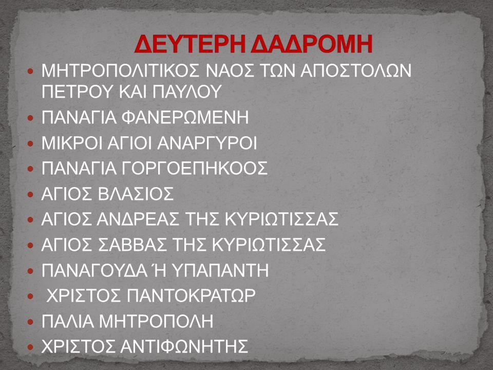 ΜΗΤΡΟΠΟΛΙΤΙΚΟΣ ΝΑΟΣ ΤΩΝ ΑΠΟΣΤΟΛΩΝ ΠΕΤΡΟΥ ΚΑΙ ΠΑΥΛΟΥ ΠΑΝΑΓΙΑ ΦΑΝΕΡΩΜΕΝH ΜΙΚΡΟΙ ΑΓΙΟΙ ΑΝΑΡΓΥΡΟΙ ΠΑΝΑΓΙΑ ΓΟΡΓΟΕΠΗΚΟΟΣ ΑΓΙΟΣ ΒΛΑΣΙΟΣ ΑΓΙΟΣ ΑΝΔΡΕΑΣ ΤΗΣ ΚΥΡΙΩΤΙΣΣΑΣ ΑΓΙΟΣ ΣΑΒΒΑΣ ΤΗΣ ΚΥΡΙΩΤΙΣΣΑΣ ΠΑΝΑΓΟΥΔΑ Ή ΥΠΑΠΑΝΤΗ ΧΡΙΣΤΟΣ ΠΑΝΤΟΚΡΑΤΩΡ ΠΑΛΙΑ ΜΗΤΡΟΠΟΛΗ ΧΡΙΣΤΟΣ ΑΝΤΙΦΩΝΗΤΗΣ