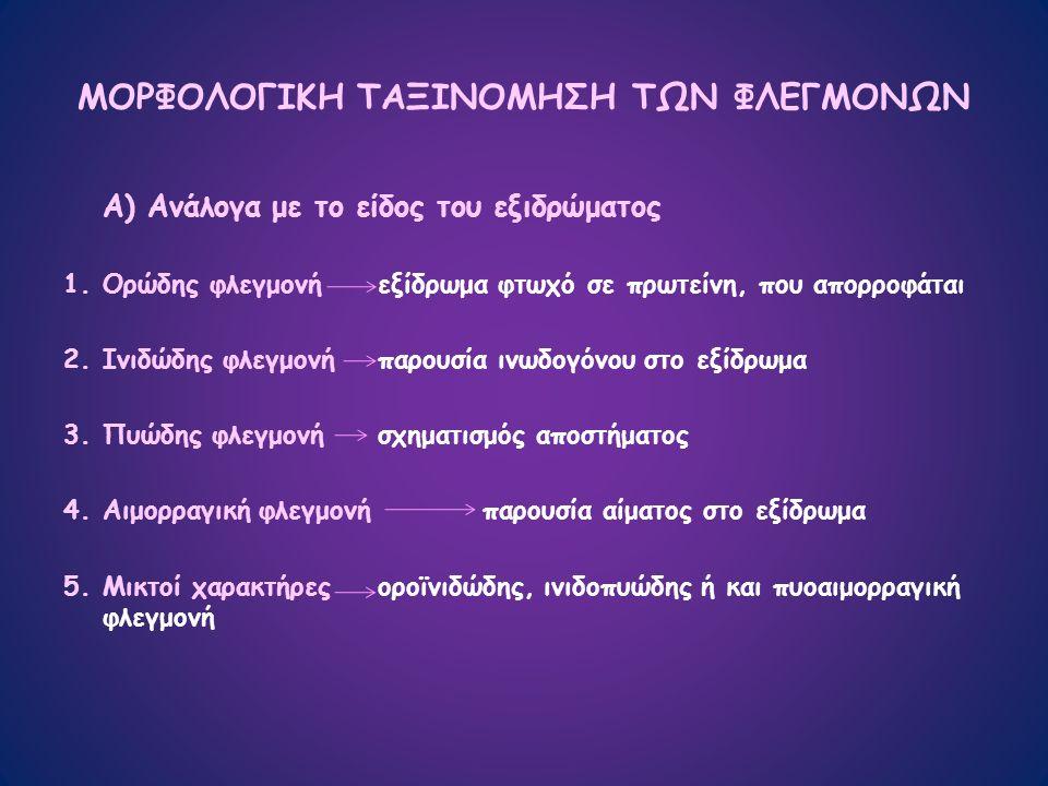 ΜΟΡΦΟΛΟΓΙΚΗ ΤΑΞΙΝΟΜΗΣΗ ΤΩΝ ΦΛΕΓΜΟΝΩΝ Α) Ανάλογα με το είδος του εξιδρώματος 1.Ορώδης φλεγμονήεξίδρωμα φτωχό σε πρωτείνη, που απορροφάται 2.Ινιδώδης φλεγμονήπαρουσία ινωδογόνου στο εξίδρωμα 3.Πυώδης φλεγμονήσχηματισμός αποστήματος 4.Αιμορραγική φλεγμονήπαρουσία αίματος στο εξίδρωμα 5.Μικτοί χαρακτήρεςοροϊνιδώδης, ινιδοπυώδης ή και πυοαιμορραγική φλεγμονή