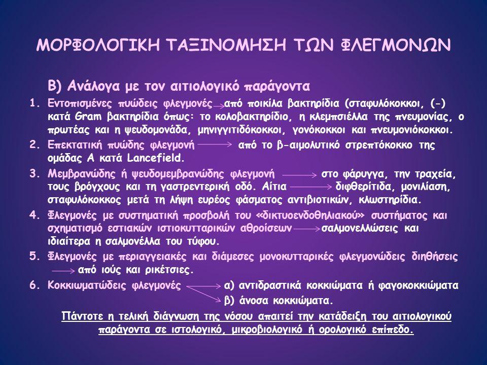 ΜΟΡΦΟΛΟΓΙΚΗ ΤΑΞΙΝΟΜΗΣΗ ΤΩΝ ΦΛΕΓΜΟΝΩΝ Β) Ανάλογα με τον αιτιολογικό παράγοντα 1.Εντοπισμένες πυώδεις φλεγμονέςαπό ποικίλα βακτηρίδια (σταφυλόκοκκοι, (-) κατά Gram βακτηρίδια όπως: το κολοβακτηρίδιο, η κλεμπσιέλλα της πνευμονίας, ο πρωτέας και η ψευδομονάδα, μηνιγγιτιδόκοκκοι, γονόκοκκοι και πνευμονιόκοκκοι.