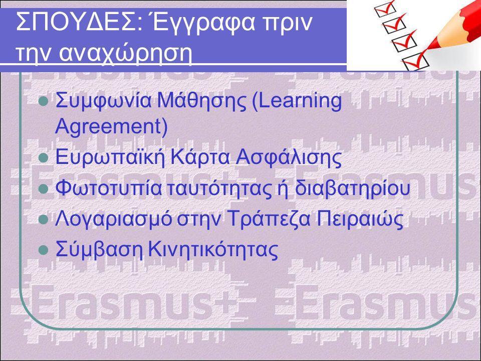 ΣΠΟΥΔΕΣ: Έγγραφα πριν την αναχώρηση Συμφωνία Μάθησης (Learning Agreement) Ευρωπαϊκή Κάρτα Ασφάλισης Φωτοτυπία ταυτότητας ή διαβατηρίου Λογαριασμό στην Τράπεζα Πειραιώς Σύμβαση Κινητικότητας
