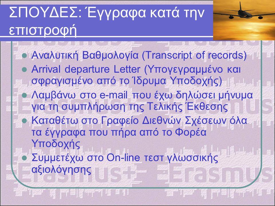 ΣΠΟΥΔΕΣ: Έγγραφα κατά την επιστροφή Αναλυτική Βαθμολογία (Transcript of records) Arrival departure Letter (Υπογεγραμμένο και σφραγισμένο από το Ίδρυμα Υποδοχής) Λαμβάνω στο e-mail που έχω δηλώσει μήνυμα για τη συμπλήρωση της Τελικής Έκθεσης Καταθέτω στο Γραφείο Διεθνών Σχέσεων όλα τα έγγραφα που πήρα από το Φορέα Υποδοχής Συμμετέχω στο On-line τεστ γλωσσικής αξιολόγησης