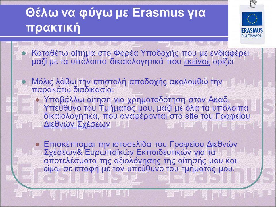 Θέλω να φύγω με Erasmus για πρακτική Καταθέτω αίτημα στο Φορέα Υποδοχής που με ενδιαφέρει μαζί με τα υπόλοιπα δικαιολογητικά που εκείνος ορίζει Μόλις λάβω την επιστολή αποδοχής ακολουθώ την παρακάτω διαδικασία: Υποβάλλω αίτηση για χρηματοδότηση στον Ακαδ.