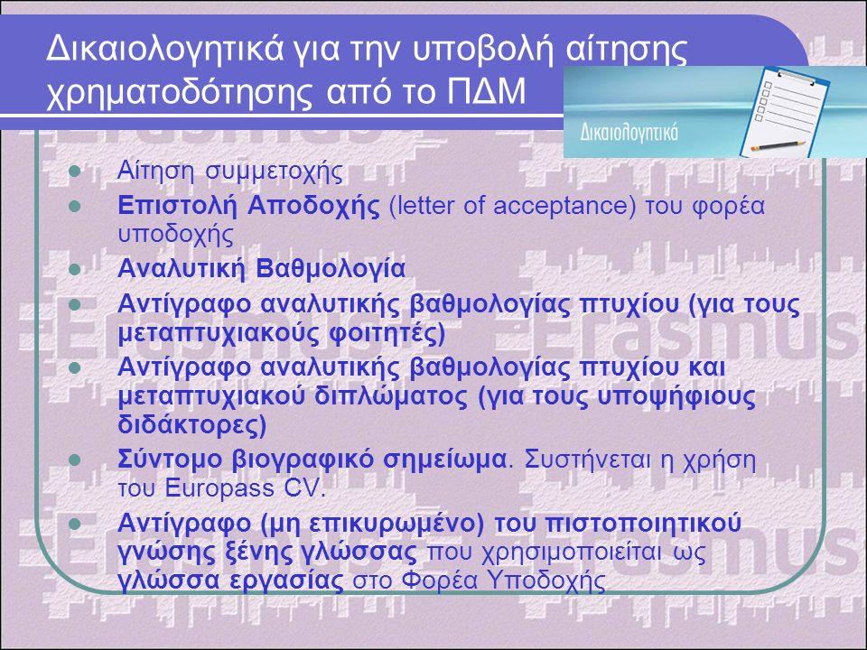 Δικαιολογητικά για την υποβολή αίτησης χρηματοδότησης από το ΠΔΜ Αίτηση συμμετοχής Επιστολή Αποδοχής (letter of acceptance) του φορέα υποδοχής Αναλυτική Βαθμολογία Αντίγραφο αναλυτικής βαθμολογίας πτυχίου (για τους μεταπτυχιακούς φοιτητές) Αντίγραφο αναλυτικής βαθμολογίας πτυχίου και μεταπτυχιακού διπλώματος (για τους υποψήφιους διδάκτορες) Σύντομο βιογραφικό σημείωμα.