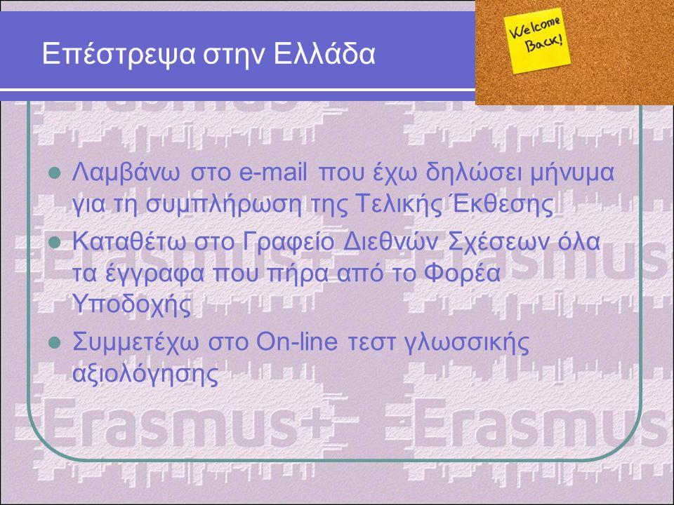 Επέστρεψα στην Ελλάδα Λαμβάνω στο e-mail που έχω δηλώσει μήνυμα για τη συμπλήρωση της Τελικής Έκθεσης Καταθέτω στο Γραφείο Διεθνών Σχέσεων όλα τα έγγραφα που πήρα από το Φορέα Υποδοχής Συμμετέχω στο On-line τεστ γλωσσικής αξιολόγησης