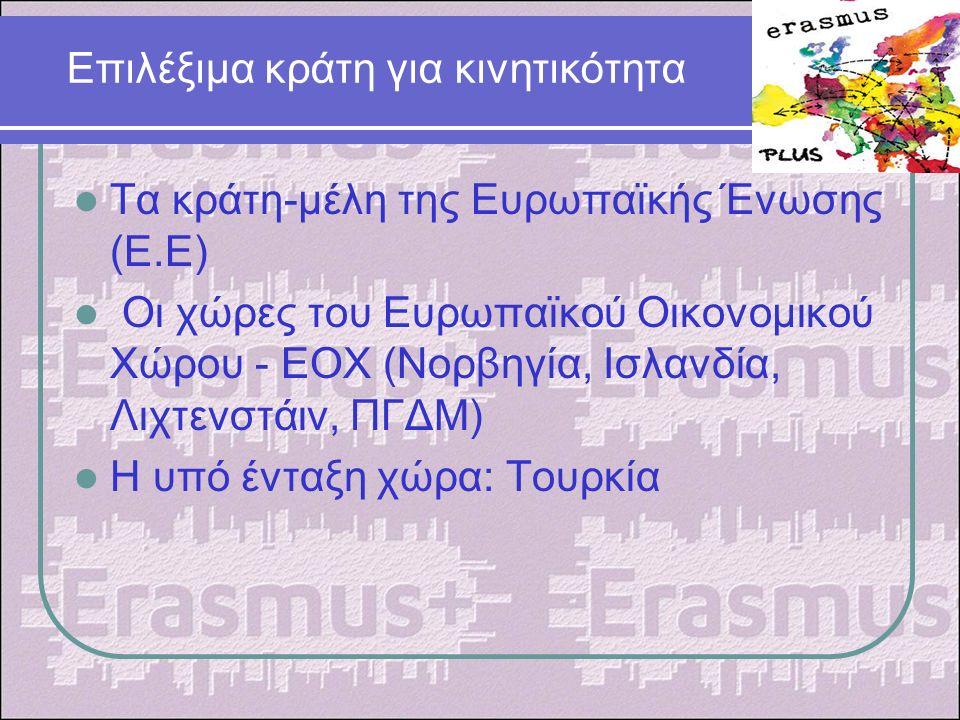 Επιλέξιμα κράτη για κινητικότητα Τα κράτη-μέλη της Ευρωπαϊκής Ένωσης (Ε.Ε) Οι χώρες του Ευρωπαϊκού Οικονομικού Χώρου - EΟX (Νορβηγία, Ισλανδία, Λιχτενστάιν, ΠΓΔΜ) Η υπό ένταξη χώρα: Τουρκία