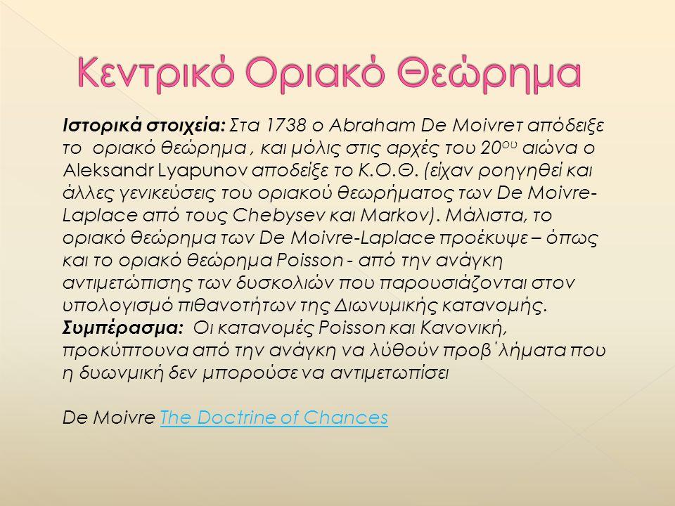 Ιστορικά στοιχεία: Στα 1738 ο Abraham De Moivreτ απόδειξε το οριακό θεώρημα, και μόλις στις αρχές του 20 ου αιώνα ο Aleksandr Lyapunov αποδείξε το Κ.Ο.Θ.
