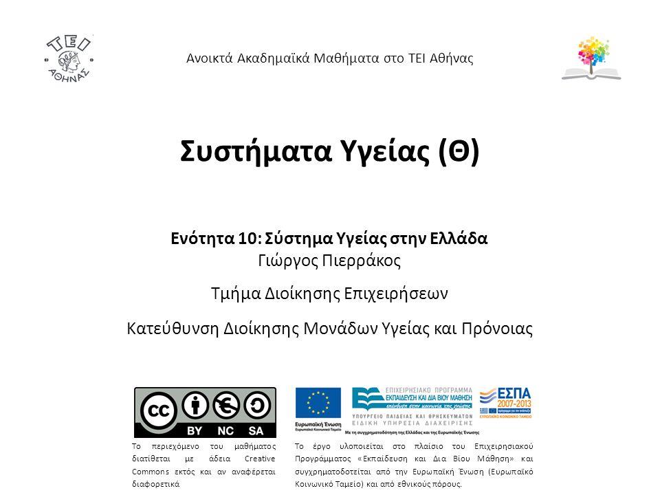 Συστήματα Υγείας (Θ) Ενότητα 10: Σύστημα Υγείας στην Ελλάδα Γιώργος Πιερράκος Τμήμα Διοίκησης Επιχειρήσεων Κατεύθυνση Διοίκησης Μονάδων Υγείας και Πρό