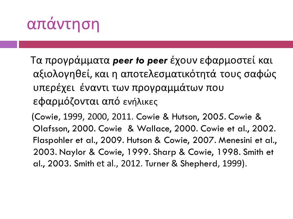 απάντηση Τα προγράμματα peer to peer έχουν εφαρμοστεί και αξιολογηθεί, και η αποτελεσματικότητά τους σαφώς υπερέχει έναντι των προγραμμάτων που εφαρμόζονται από ενήλικες (Cowie, 1999, 2000, 2011.