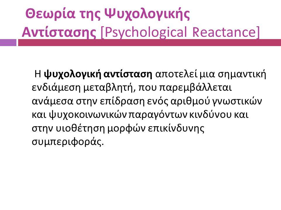 Θεωρία της Ψυχολογικής Αντίστασης [Psychological Reactance] Η ψυχολογική αντίσταση αποτελεί μια σημαντική ενδιάμεση μεταβλητή, που παρεμβάλλεται ανάμεσα στην επίδραση ενός αριθμού γνωστικών και ψυχοκοινωνικών παραγόντων κινδύνου και στην υιοθέτηση μορφών επικίνδυνης συμπεριφοράς.