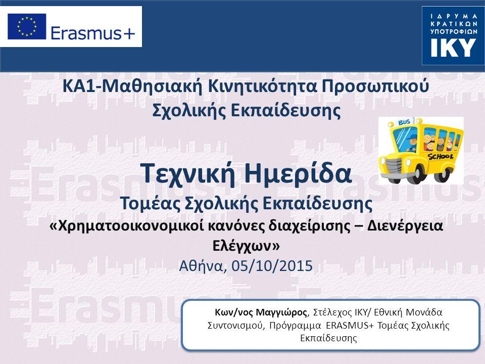 ΚΑ1-Μαθησιακή Κινητικότητα Προσωπικού Σχολικής Εκπαίδευσης Τεχνική Ημερίδα Τομέας Σχολικής Εκπαίδευσης «Χρηματοοικονομικοί κανόνες διαχείρισης – Διενέργεια Ελέγχων» Αθήνα, 05/10/2015 Κων/νος Μαγγιώρος, Στέλεχος ΙΚΥ/ Εθνική Μονάδα Συντονισμού, Πρόγραμμα ERASMUS+ Τομέας Σχολικής Εκπαίδευσης