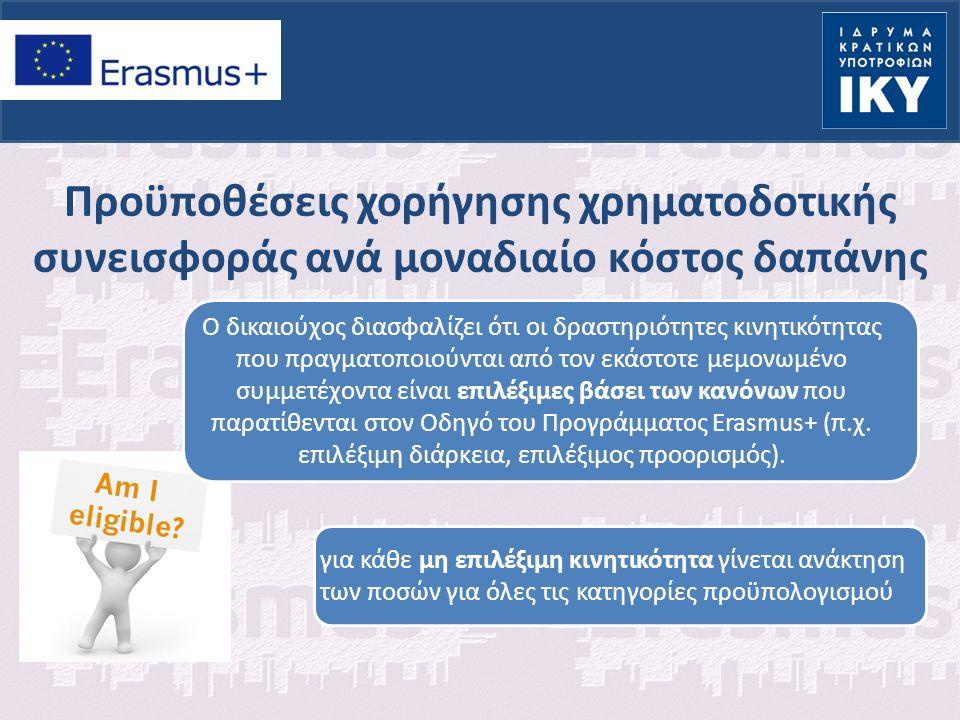 Προϋποθέσεις χορήγησης χρηματοδοτικής συνεισφοράς ανά μοναδιαίο κόστος δαπάνης Ο δικαιούχος διασφαλίζει ότι οι δραστηριότητες κινητικότητας που πραγματοποιούνται από τον εκάστοτε μεμονωμένο συμμετέχοντα είναι επιλέξιμες βάσει των κανόνων που παρατίθενται στον Οδηγό του Προγράμματος Erasmus+ (π.χ.