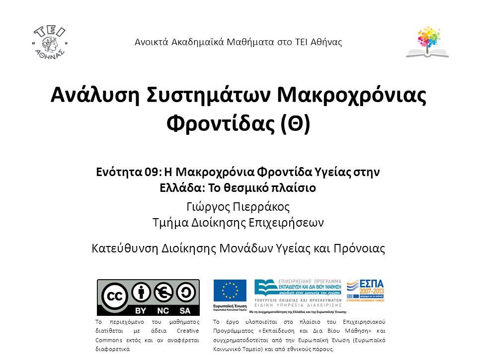 Ανάλυση Συστημάτων Μακροχρόνιας Φροντίδας (Θ) Ενότητα 09: Η Μακροχρόνια Φροντίδα Υγείας στην Ελλάδα: Το θεσμικό πλαίσιο Γιώργος Πιερράκος Τμήμα Διοίκη