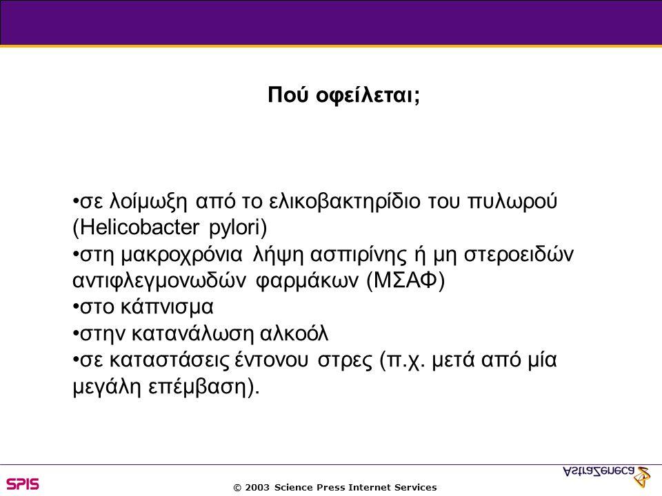 © 2003 Science Press Internet Services Πού οφείλεται; σε λοίμωξη από το ελικοβακτηρίδιο του πυλωρού (Helicobacter pylori) στη μακροχρόνια λήψη ασπιρίνης ή μη στεροειδών αντιφλεγμονωδών φαρμάκων (ΜΣΑΦ) στο κάπνισμα στην κατανάλωση αλκοόλ σε καταστάσεις έντονου στρες (π.χ.