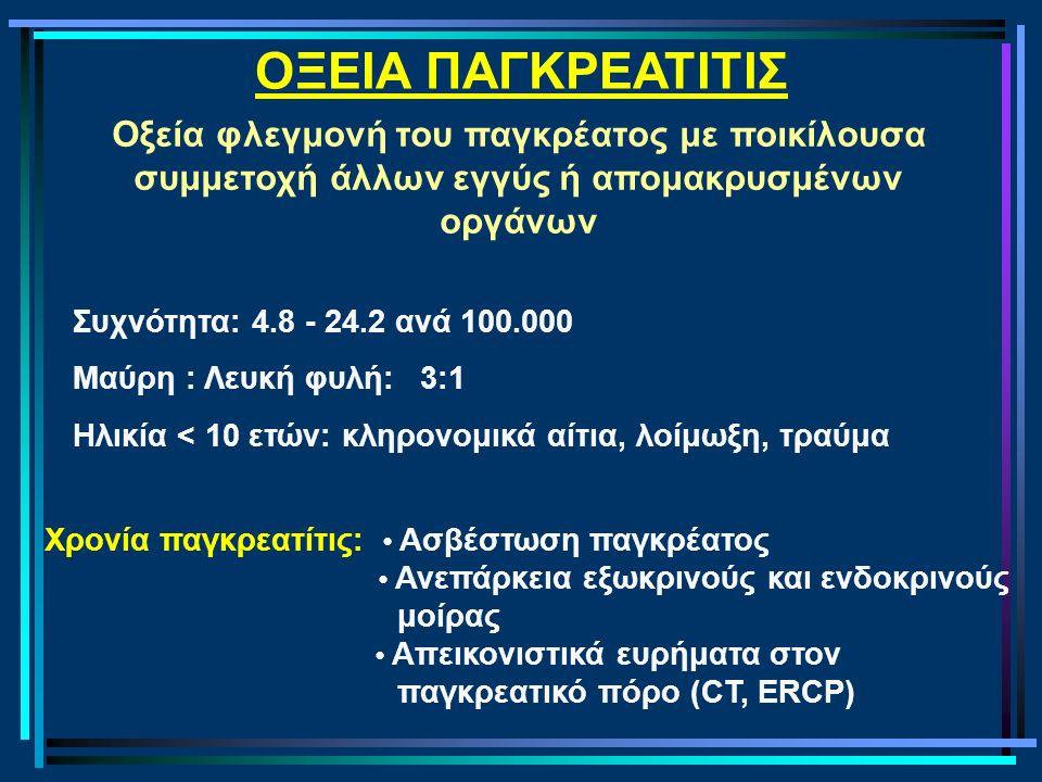 ΟΞΕΙΑ ΠΑΓΚΡΕΑΤΙΤΙΣ Οξεία φλεγμονή του παγκρέατος με ποικίλουσα συμμετοχή άλλων εγγύς ή απομακρυσμένων οργάνων Συχνότητα: 4.8 - 24.2 ανά 100.000 Μαύρη : Λευκή φυλή: 3:1 Ηλικία < 10 ετών: κληρονομικά αίτια, λοίμωξη, τραύμα Χρονία παγκρεατίτις: Ασβέστωση παγκρέατος Ανεπάρκεια εξωκρινούς και ενδοκρινούς μοίρας Απεικονιστικά ευρήματα στον παγκρεατικό πόρο (CT, ERCP)