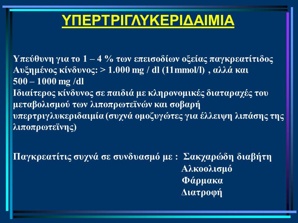 ΥΠΕΡΤΡΙΓΛΥΚΕΡΙΔΑΙΜΙΑ Υπεύθυνη για το 1 – 4 % των επεισοδίων οξείας παγκρεατίτιδος Αυξημένος κίνδυνος: > 1.000 mg / dl (11mmol/l), αλλά και 500 – 1000 mg /dl Ιδιαίτερος κίνδυνος σε παιδιά με κληρονομικές διαταραχές του μεταβολισμού των λιποπρωτεϊνών και σοβαρή υπερτριγλυκεριδαιμία (συχνά ομοζυγώτες για έλλειψη λιπάσης της λιποπρωτεϊνης) Παγκρεατίτις συχνά σε συνδυασμό με : Σακχαρώδη διαβήτη Αλκοολισμό Φάρμακα Διατροφή