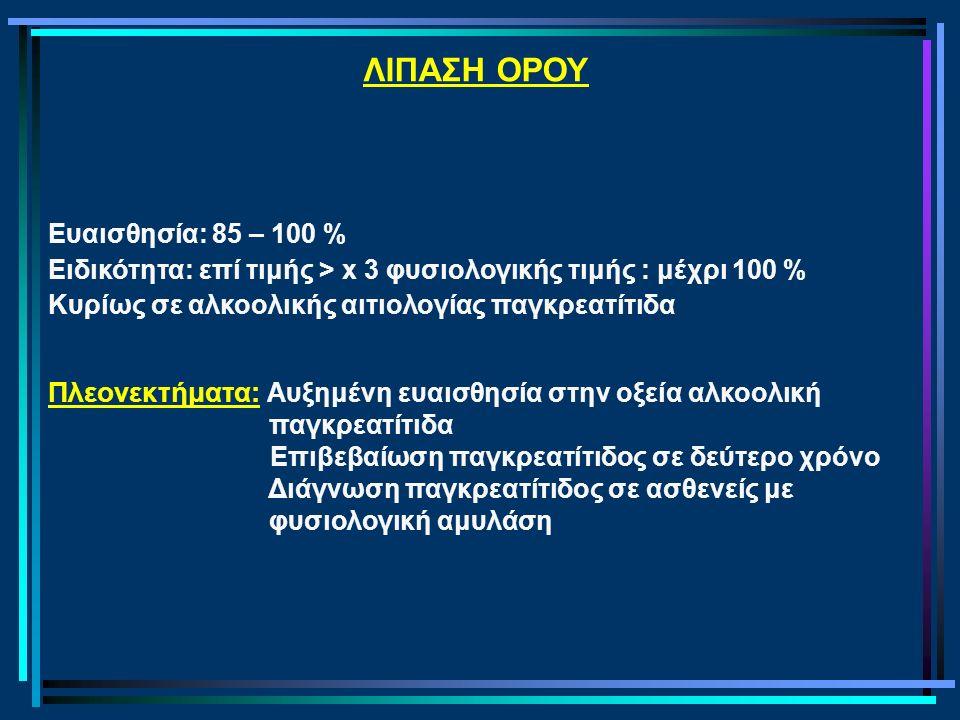 ΛΙΠΑΣΗ ΟΡΟΥ Ευαισθησία: 85 – 100 % Ειδικότητα: επί τιμής > x 3 φυσιολογικής τιμής : μέχρι 100 % Κυρίως σε αλκοολικής αιτιολογίας παγκρεατίτιδα Πλεονεκ