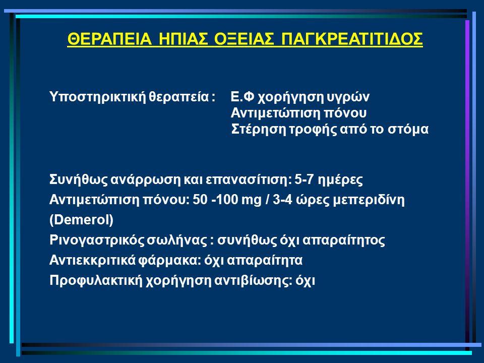 ΘΕΡΑΠΕΙΑ ΗΠΙΑΣ ΟΞΕΙΑΣ ΠΑΓΚΡΕΑΤΙΤΙΔΟΣ Υποστηρικτική θεραπεία : Ε.Φ χορήγηση υγρών Αντιμετώπιση πόνου Στέρηση τροφής από το στόμα Συνήθως ανάρρωση και επανασίτιση: 5-7 ημέρες Αντιμετώπιση πόνου: 50 -100 mg / 3-4 ώρες μεπεριδίνη (Demerol) Ρινογαστρικός σωλήνας : συνήθως όχι απαραίτητος Αντιεκκριτικά φάρμακα: όχι απαραίτητα Προφυλακτική χορήγηση αντιβίωσης: όχι
