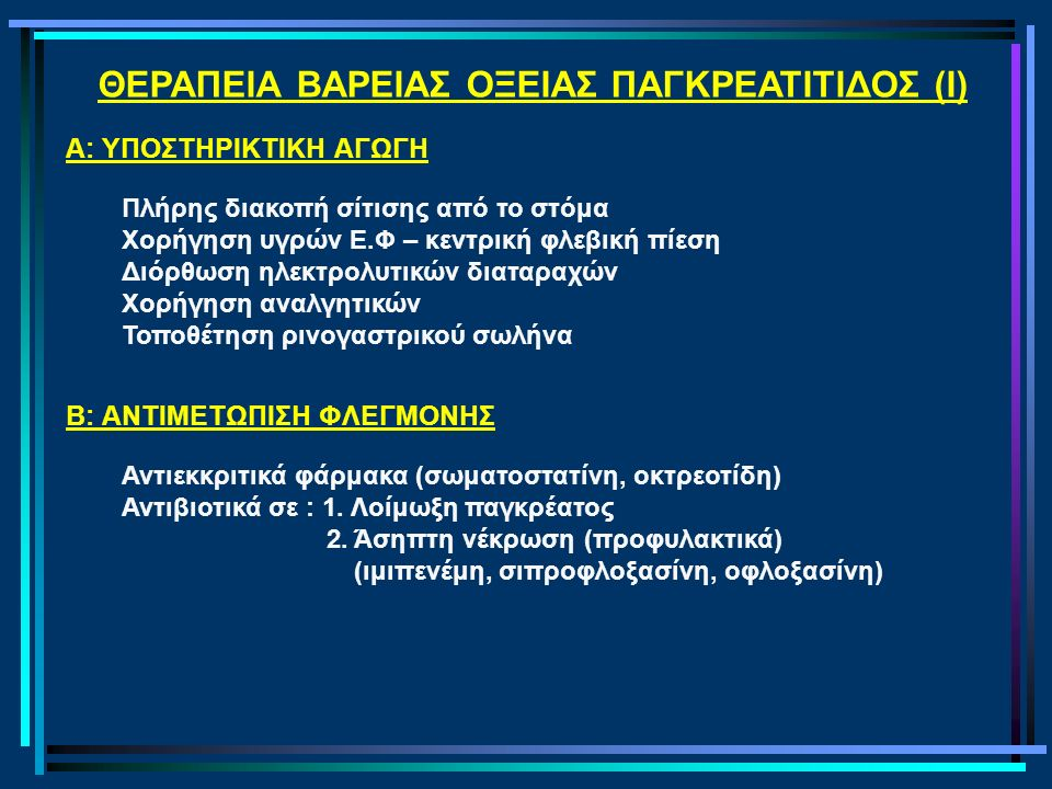 ΘΕΡΑΠΕΙΑ ΒΑΡΕΙΑΣ ΟΞΕΙΑΣ ΠΑΓΚΡΕΑΤΙΤΙΔΟΣ (I) Α: ΥΠΟΣΤΗΡΙΚΤΙΚΗ ΑΓΩΓΗ Πλήρης διακοπή σίτισης από το στόμα Χορήγηση υγρών Ε.Φ – κεντρική φλεβική πίεση Διόρθωση ηλεκτρολυτικών διαταραχών Χορήγηση αναλγητικών Τοποθέτηση ρινογαστρικού σωλήνα B: ΑΝΤΙΜΕΤΩΠΙΣΗ ΦΛΕΓΜΟΝΗΣ Αντιεκκριτικά φάρμακα (σωματοστατίνη, οκτρεοτίδη) Αντιβιοτικά σε : 1.