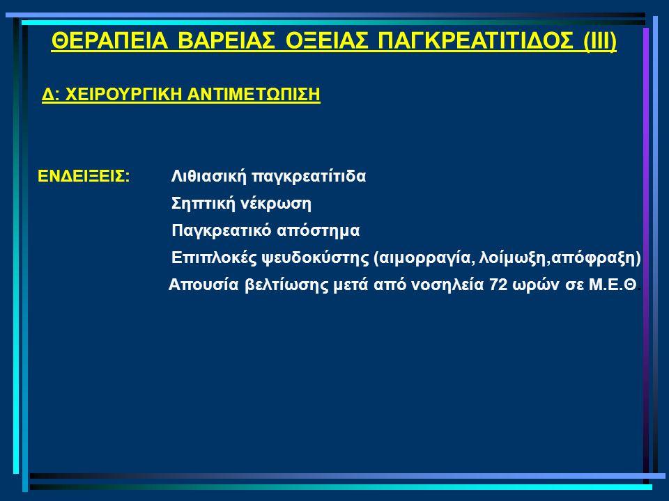 ΘΕΡΑΠΕΙΑ ΒΑΡΕΙΑΣ ΟΞΕΙΑΣ ΠΑΓΚΡΕΑΤΙΤΙΔΟΣ (IΙΙ) Δ: ΧΕΙΡΟΥΡΓΙΚΗ ΑΝΤΙΜΕΤΩΠΙΣΗ ΕΝΔΕΙΞΕΙΣ: Λιθιασική παγκρεατίτιδα Σηπτική νέκρωση Παγκρεατικό απόστημα Επιπλοκές ψευδοκύστης (αιμορραγία, λοίμωξη,απόφραξη) Απουσία βελτίωσης μετά από νοσηλεία 72 ωρών σε Μ.Ε.Θ.