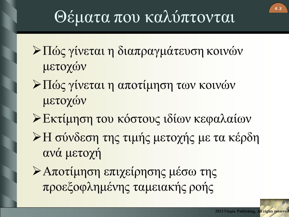 4- 2 Θέματα που καλύπτονται  Πώς γίνεται η διαπραγμάτευση κοινών μετοχών  Πώς γίνεται η αποτίμηση των κοινών μετοχών  Εκτίμηση του κόστους ιδίων κεφαλαίων  Η σύνδεση της τιμής μετοχής με τα κέρδη ανά μετοχή  Αποτίμηση επιχείρησης μέσω της προεξοφλημένης ταμειακής ροής 2013 Utopia Publishing, All rights reserved