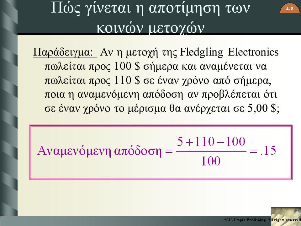 4- 8 Πώς γίνεται η αποτίμηση των κοινών μετοχών Παράδειγμα: Αν η μετοχή της Fledgling Electronics πωλείται προς 100 $ σήμερα και αναμένεται να πωλείται προς 110 $ σε έναν χρόνο από σήμερα, ποια η αναμενόμενη απόδοση αν προβλέπεται ότι σε έναν χρόνο το μέρισμα θα ανέρχεται σε 5,00 $; 2013 Utopia Publishing, All rights reserved