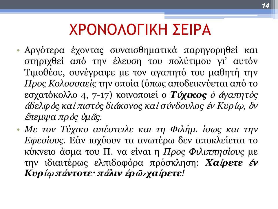 ΧΡΟΝΟΛΟΓΙΚΗ ΣΕΙΡΑ Αργότερα έχοντας συναισθηματικά παρηγορηθεί και στηριχθεί από την έλευση του πολύτιμου γι' αυτόν Τιμοθέου, συνέγραψε με τον αγαπητό του μαθητή την Προς Κολοσσαείς την οποία (όπως αποδεικνύεται από το εσχατόκολλο 4, 7-17) κοινοποιεί ο Τ ύ χικος ὁ ἀ γαπητ ὸ ς ἀ δελφ ὸ ς κα ὶ πιστ ὸ ς δι ά κονος κα ὶ σ ύ νδουλος ἐ ν Κυρ ίῳ, ὃ ν ἔ πεμψα πρ ὸ ς ὑ μ ᾶ ς.