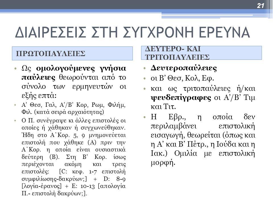 ΔΙΑΙΡΕΣΕΙΣ ΣΤΗ ΣΥΓΧΡΟΝΗ ΕΡΕΥΝΑ ΠΡΩΤΟΠΑΥΛΕΙΕΣ ΔΕΥΤΕΡΟ- ΚΑΙ ΤΡΙΤΟΠΑΥΛΕΙΕΣ Ως ομολογούμενες γνήσια παύλειες θεωρούνται από το σύνολο των ερμηνευτών οι εξής επτά: Α' Θεσ, Γαλ, Α'/Β' Κορ, Ρωμ, Φιλήμ, Φιλ.