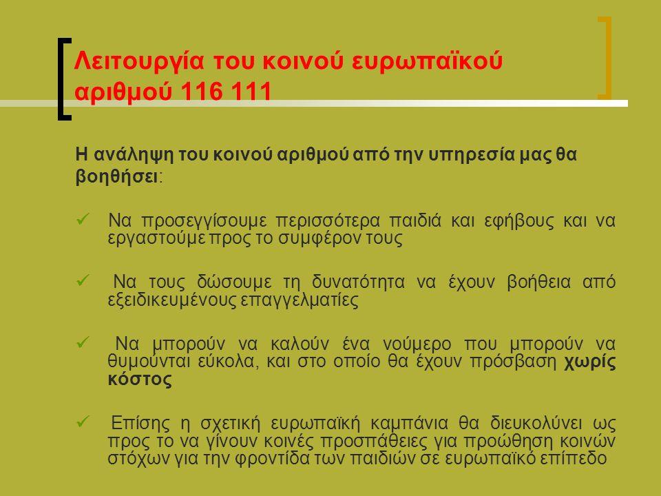 Λειτουργία του κοινού ευρωπαϊκού αριθμού 116 111 Η ανάληψη του κοινού αριθμού από την υπηρεσία μας θα βοηθήσει: Να προσεγγίσουμε περισσότερα παιδιά και εφήβους και να εργαστούμε προς το συμφέρον τους Να τους δώσουμε τη δυνατότητα να έχουν βοήθεια από εξειδικευμένους επαγγελματίες Να μπορούν να καλούν ένα νούμερο που μπορούν να θυμούνται εύκολα, και στο οποίο θα έχουν πρόσβαση χωρίς κόστος Επίσης η σχετική ευρωπαϊκή καμπάνια θα διευκολύνει ως προς το να γίνουν κοινές προσπάθειες για προώθηση κοινών στόχων για την φροντίδα των παιδιών σε ευρωπαϊκό επίπεδο