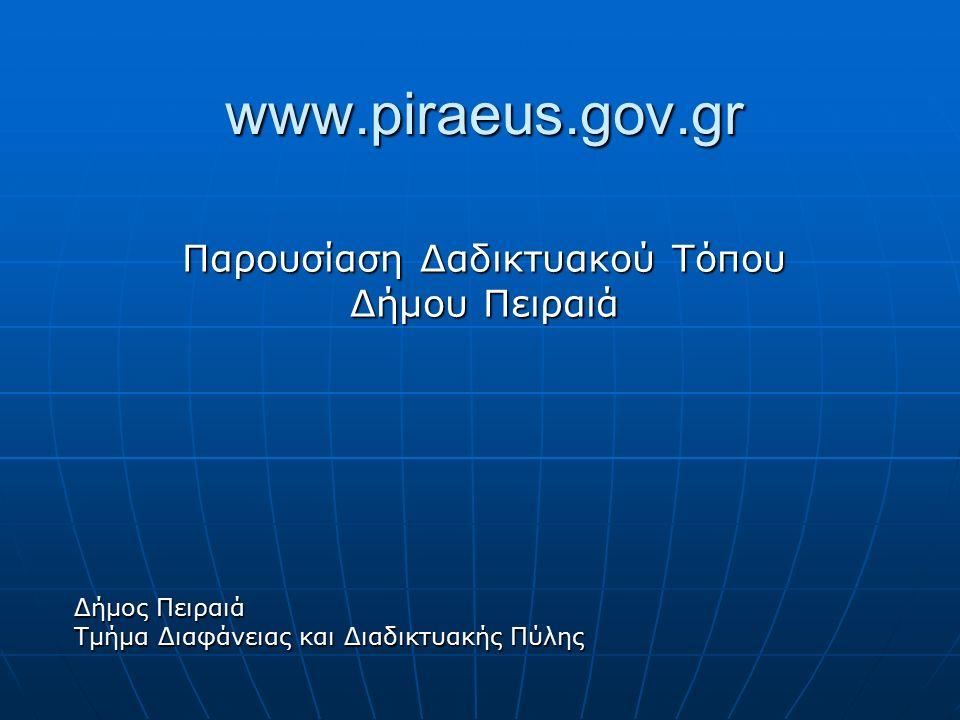 www.piraeus.gov.gr Παρουσίαση Δαδικτυακού Τόπου Δήμου Πειραιά Δήμος Πειραιά Τμήμα Διαφάνειας και Διαδικτυακής Πύλης