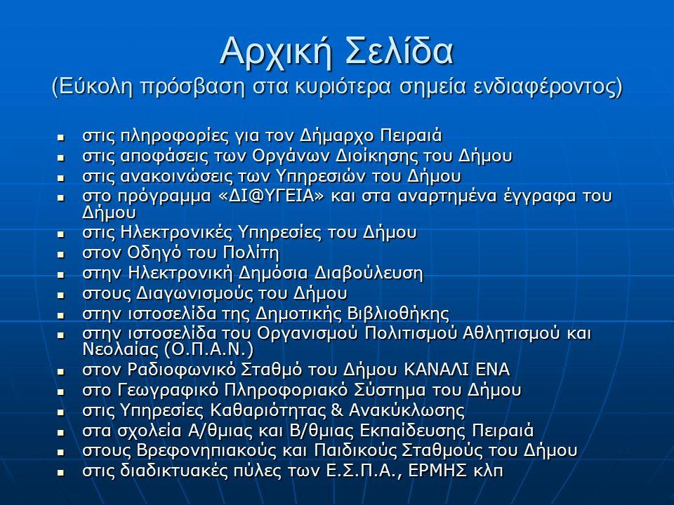 Αρχική Σελίδα (Εύκολη πρόσβαση στα κυριότερα σημεία ενδιαφέροντος) στις πληροφορίες για τον Δήμαρχο Πειραιά στις πληροφορίες για τον Δήμαρχο Πειραιά στις αποφάσεις των Οργάνων Διοίκησης του Δήμου στις αποφάσεις των Οργάνων Διοίκησης του Δήμου στις ανακοινώσεις των Υπηρεσιών του Δήμου στις ανακοινώσεις των Υπηρεσιών του Δήμου στο πρόγραμμα «ΔΙ@ΥΓΕΙΑ» και στα αναρτημένα έγγραφα του Δήμου στο πρόγραμμα «ΔΙ@ΥΓΕΙΑ» και στα αναρτημένα έγγραφα του Δήμου στις Ηλεκτρονικές Υπηρεσίες του Δήμου στις Ηλεκτρονικές Υπηρεσίες του Δήμου στον Οδηγό του Πολίτη στον Οδηγό του Πολίτη στην Ηλεκτρονική Δημόσια Διαβούλευση στην Ηλεκτρονική Δημόσια Διαβούλευση στους Διαγωνισμούς του Δήμου στους Διαγωνισμούς του Δήμου στην ιστοσελίδα της Δημοτικής Βιβλιοθήκης στην ιστοσελίδα της Δημοτικής Βιβλιοθήκης στην ιστοσελίδα του Οργανισμού Πολιτισμού Αθλητισμού και Νεολαίας (Ο.Π.Α.Ν.) στην ιστοσελίδα του Οργανισμού Πολιτισμού Αθλητισμού και Νεολαίας (Ο.Π.Α.Ν.) στον Ραδιοφωνικό Σταθμό του Δήμου ΚΑΝΑΛΙ ΕΝΑ στον Ραδιοφωνικό Σταθμό του Δήμου ΚΑΝΑΛΙ ΕΝΑ στο Γεωγραφικό Πληροφοριακό Σύστημα του Δήμου στο Γεωγραφικό Πληροφοριακό Σύστημα του Δήμου στις Υπηρεσίες Καθαριότητας & Ανακύκλωσης στις Υπηρεσίες Καθαριότητας & Ανακύκλωσης στα σχολεία Α/θμιας και Β/θμιας Εκπαίδευσης Πειραιά στα σχολεία Α/θμιας και Β/θμιας Εκπαίδευσης Πειραιά στους Βρεφονηπιακούς και Παιδικούς Σταθμούς του Δήμου στους Βρεφονηπιακούς και Παιδικούς Σταθμούς του Δήμου στις διαδικτυακές πύλες των Ε.Σ.Π.Α., ΕΡΜΗΣ κλπ στις διαδικτυακές πύλες των Ε.Σ.Π.Α., ΕΡΜΗΣ κλπ