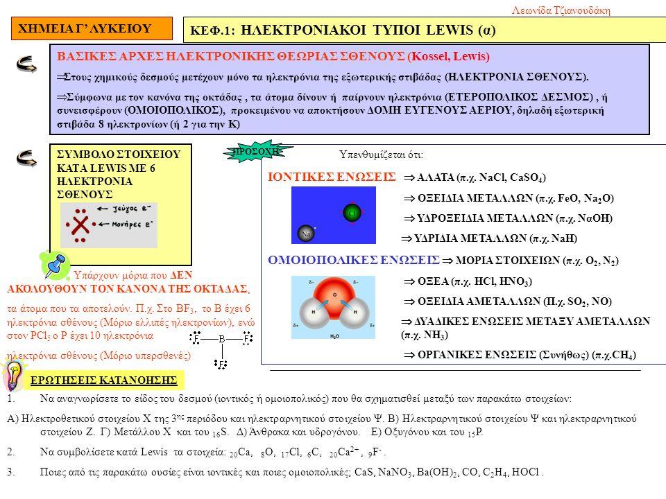ΧΗΜΕΙΑ Γ' ΛΥΚΕΙΟΥ ΚΕΦ.1: ΗΛΕΚΤΡΟΝΙΑΚΟΙ ΤΥΠΟΙ LEWIS (α) ΕΡΩΤΗΣΕΙΣ ΚΑΤΑΝΟΗΣΗΣ ΒΑΣΙΚΕΣ ΑΡΧΕΣ ΗΛΕΚΤΡΟΝΙΚΗΣ ΘΕΩΡΙΑΣ ΣΘΕΝΟΥΣ (Kossel, Lewis)  Στους χημικούς δεσμούς μετέχουν μόνο τα ηλεκτρόνια της εξωτερικής στιβάδας (ΗΛΕΚΤΡΟΝΙΑ ΣΘΕΝΟΥΣ).
