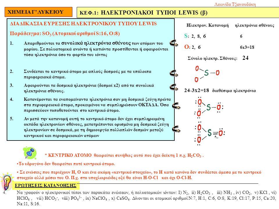 ΧΗΜΕΙΑ Γ' ΛΥΚΕΙΟΥ ΚΕΦ.1: ΗΛΕΚΤΡΟΝΙΑΚΟΙ ΤΥΠΟΙ LEWIS (β) ΕΡΩΤΗΣΕΙΣ ΚΑΤΑΝΟΗΣΗΣ ΔΙΑΔΙΚΑΣΙΑ ΕΥΡΕΣΗΣ ΗΛΕΚΤΡΟΝΙΚΟΥ ΤΥΠΟΥ LEWIS Παράδειγμα: SO 3 (Ατομικοί αριθμοί S:16, O:8) 1.Απαριθμούνται τα συνολικά ηλεκτρόνια σθένους των ατόμων του μορίου.