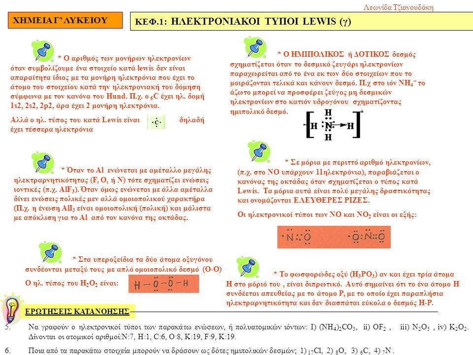 ΧΗΜΕΙΑ Γ' ΛΥΚΕΙΟΥ ΚΕΦ.1: ΗΛΕΚΤΡΟΝΙΑΚΟΙ ΤΥΠΟΙ LEWIS (γ) ΕΡΩΤΗΣΕΙΣ ΚΑΤΑΝΟΗΣΗΣ 5.Να γραφούν ο ηλεκτρονικοί τύποι των παρακάτω ενώσεων, ή πολυατομικών ιόντων: I) (ΝΗ 4 ) 2 CO 3, ii) OF 2, iii) N 2 O 5, iv) K 2 O 2.