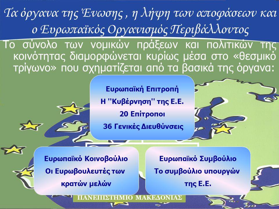Τα όργανα της Ένωσης, η λήψη των αποφάσεων και ο Ευρωπαϊκός Οργανισμός Περιβάλλοντος ΠΑΝΕΠΙΣΤΗΜΙΟ ΜΑΚΕΔΟΝΙΑΣ Το σύνολο των νομικών πράξεων και πολιτικών της κοινότητας διαμορφώνεται κυρίως μέσα στο «θεσμικό τρίγωνο» που σχηματίζεται από τα βασικά της όργανα: Ευρωπαϊκή Επιτροπή Η Κυβέρνηση της Ε.Ε.