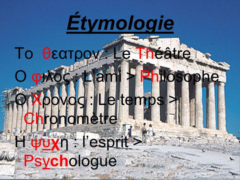 Étymologie Το θεατρον : Le Théâtre Ο φιλος : L'ami > Philosophe O Χρονος : Le temps > Chronomètre H ψυχη : l'esprit > Psychologue