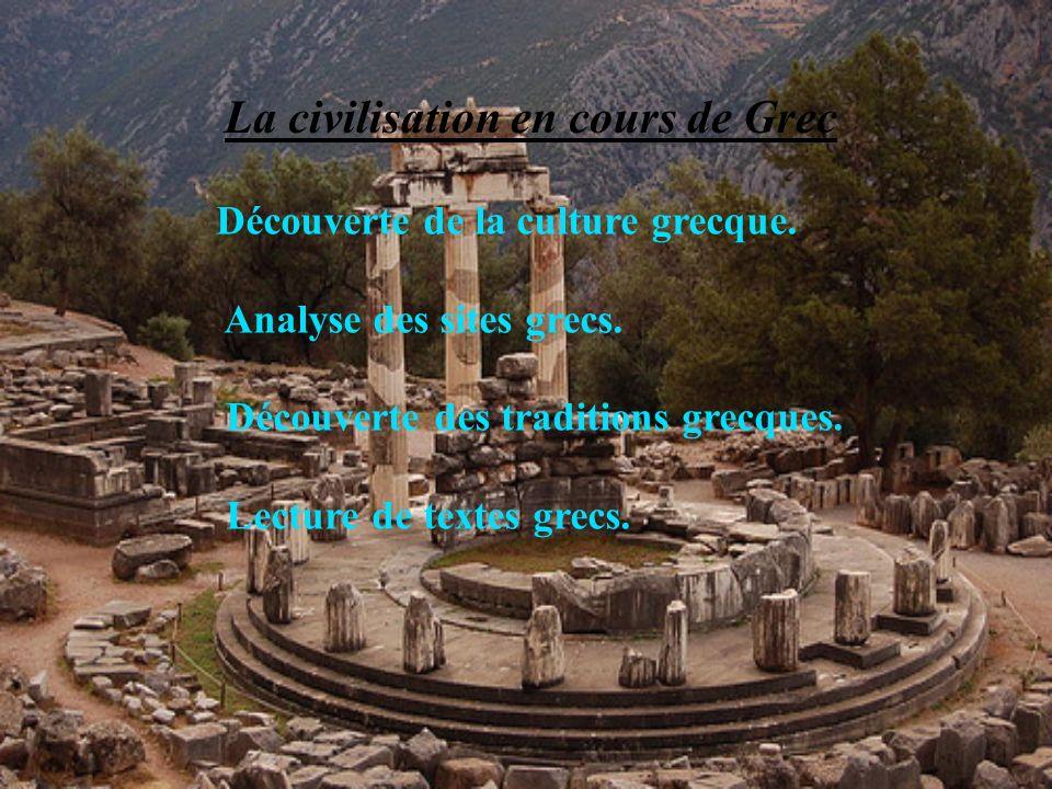 La civilisation en cours de Grec Découverte de la culture grecque. Analyse des sites grecs. Découverte des traditions grecques. Lecture de textes grec